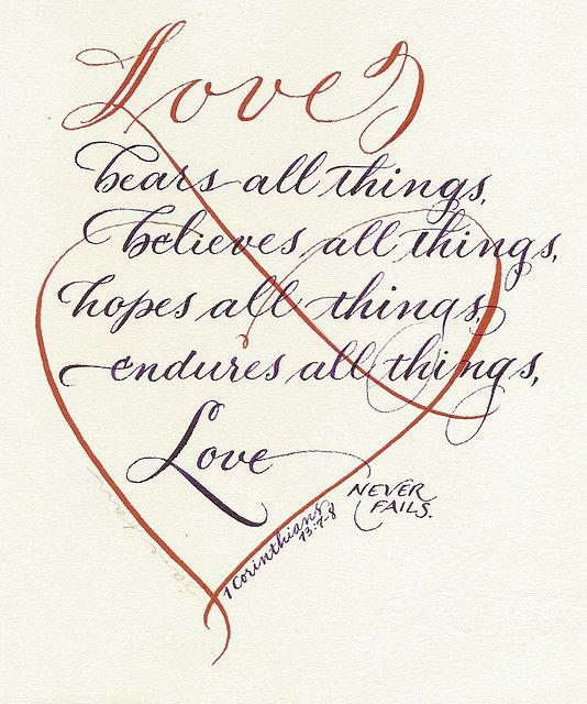 scriptures / 1 Corinthians 13:7-8a Love bears all things, hopes all things, endures all things. Love never fails.