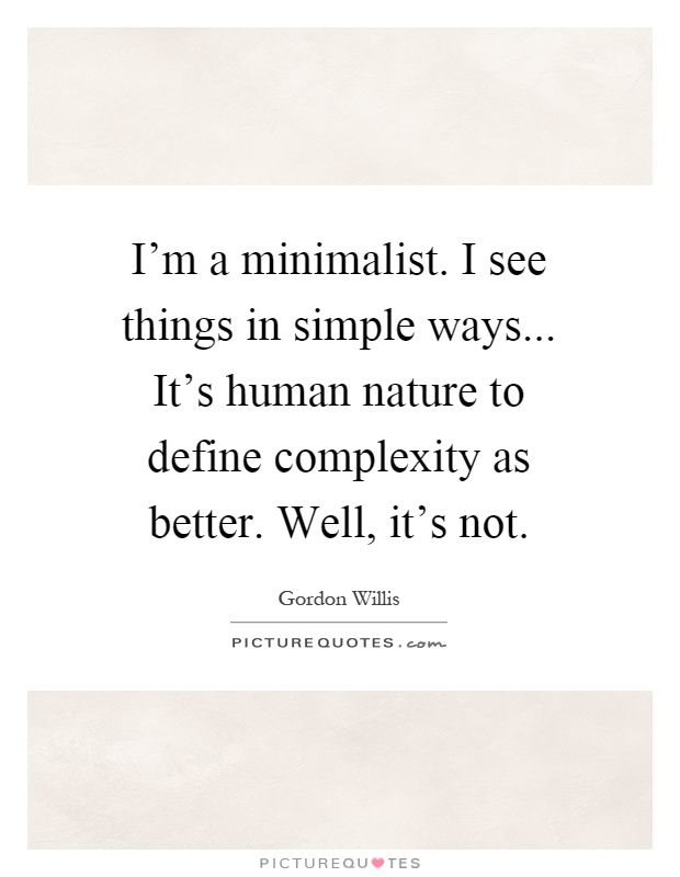 I'm a minimalist. I see things in simple ways... It's human nature to define complexity as better. Well, it's not. Human nature quotes on PictureQuotes.com.