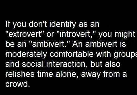 Life Quotes - Ambiverts - The mix of Introvert and Extrovert - I personally believe that everyone is an Ambivert. - Introverts are Extroverts when around like minded energies and Extroverts are Introverts when they get sick of other Extroverts. ;) - Tune further into your personality strengths with spiritual reports at the link...
