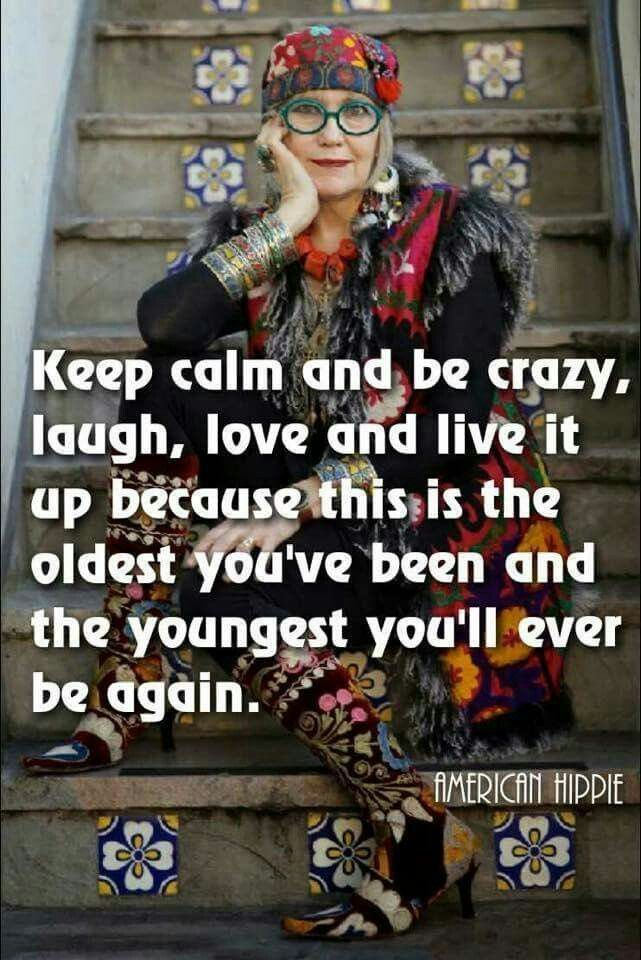 Keep calm and be crazy, laugh, love & live it up because this is the oldest you've been and the youngest you'll ever be again! ♡