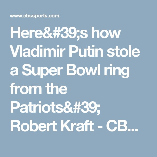 Here's how Vladimir Putin stole a Super Bowl ring from the Patriots' Robert Kraft - CBSSports.com