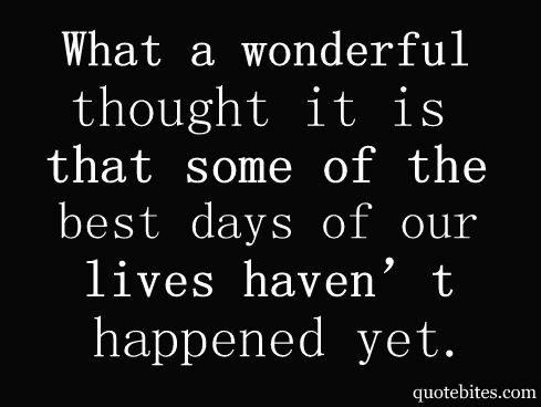 What a wonderful thought it is that some of the best days of our lives haven't happened yet!