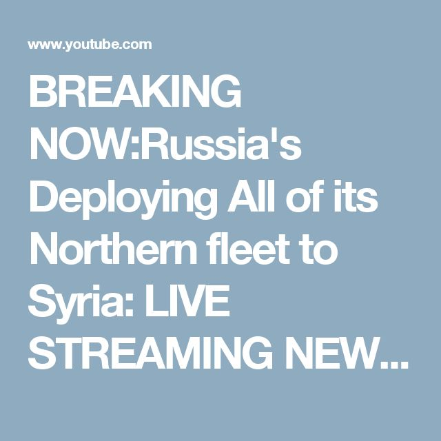 BREAKING NOW:Russia's Deploying All of its Northern fleet to Syria: LIVE STREAMING NEWS COVERAGE - YouTube