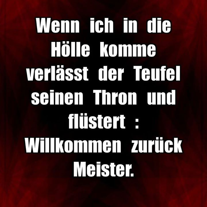 »Wenn ich die Hölle komme, verlässt der Teufel seinen Thron und flüstert: willkommen zurück, Meisterin.«