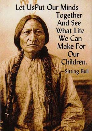 ...we should have listened to him back then...Sitting Bull