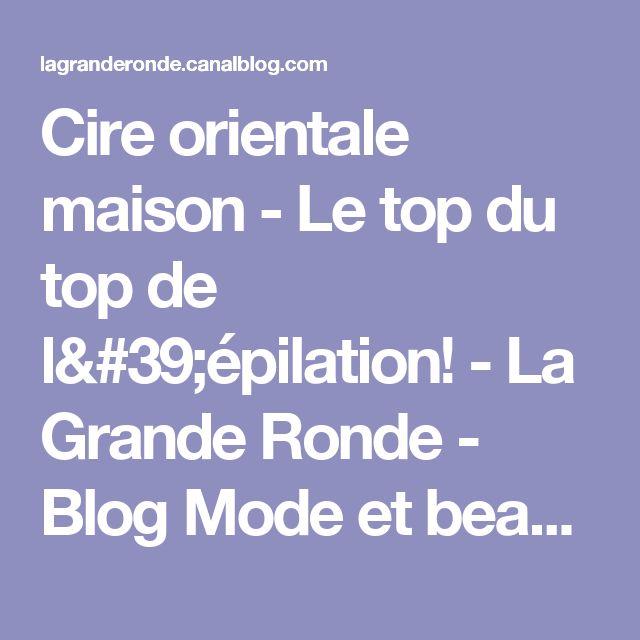 Cire orientale maison - Le top du top de l'épilation! - La Grande Ronde - Blog Mode et beauté version XXL