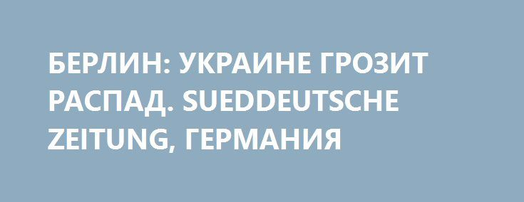 БЕРЛИН: УКРАИНЕ ГРОЗИТ РАСПАД. SUEDDEUTSCHE ZEITUNG, ГЕРМАНИЯ http://rusdozor.ru/2017/03/16/berlin-ukraine-grozit-raspad-sueddeutsche-zeitung-germaniya/  Федеральное правительство подвергает резкой критике сепаратистов на Украине, Киев — тоже.  Федеральное правительство в невиданной до сих пор форме предостерегает от провала Минских соглашений и устойчивого раскола Украины. В среду Мартин Шефер (Martin Schäfer), пресс-секретарь министра иностранных дел Зигмара ...