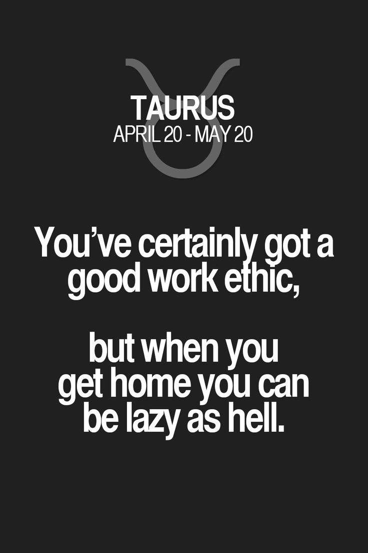 You've certainly got a good work ethic, but when you get home you can be lazy as hell. Taurus | Taurus Quotes | Taurus Zodiac Signs