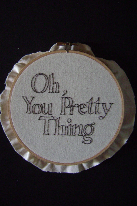 Oh you pretty thing   Hand Embroidered by mynameisalice on Etsy, $15.00