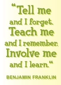 Tell me and I forget. Teach me and I remember. Involve me and I learn by Benjamin Franklin