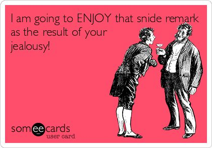 I am going to ENJOY that snide remark as the result of your jealousy!