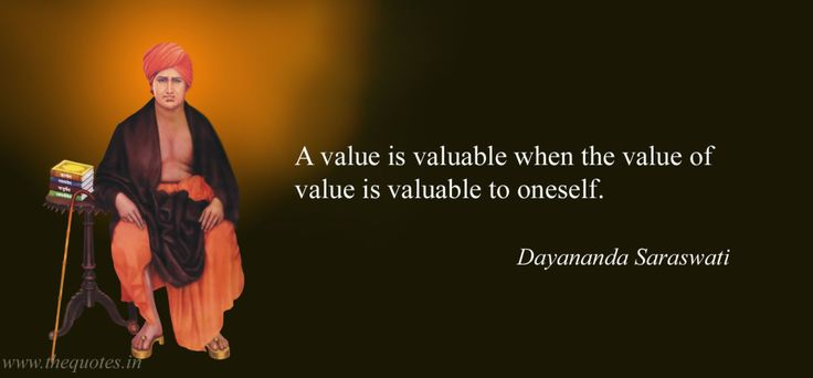 A value is valuable when the value of value is valuable to oneself –  Dayananda Saraswati