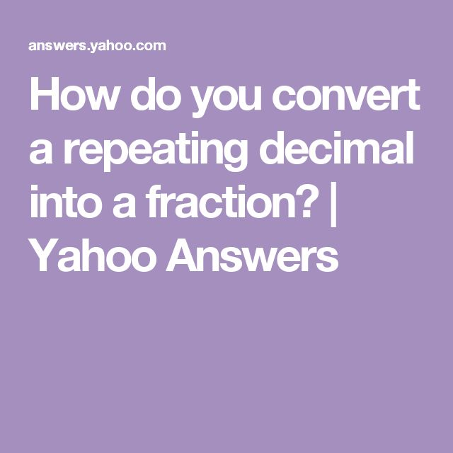 How do you convert a repeating decimal into a fraction? | Yahoo Answers