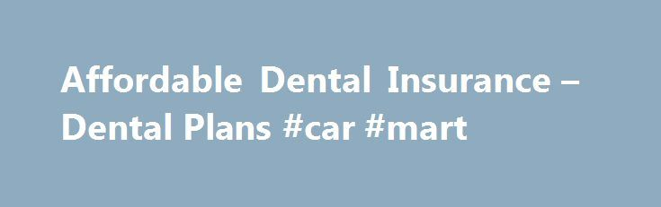 Affordable Dental Insurance – Dental Plans #car #mart http://insurances.remmont.com/affordable-dental-insurance-dental-plans-car-mart/  #dental insurance # Curious About Dental Insurance? We'll protect your smile, with dental plans designed for you. Trust us – we did our homework here. Knowing just how frustrating the search for affordable dental insurance can be, we scoured the market to find the very best dental insurance plans available in the nation. We wentRead MoreThe post Affordable…