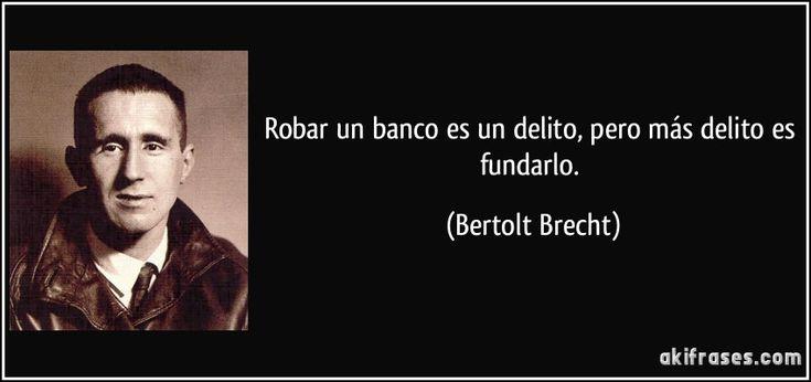 Robar un banco es un delito, pero más delito es fundarlo. (Bertolt Brecht)