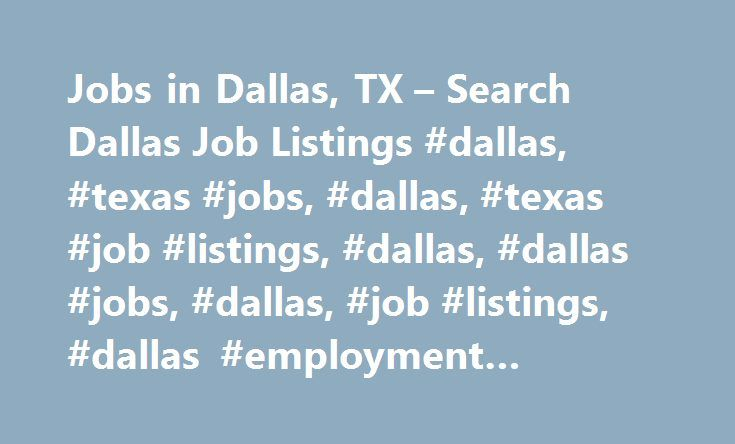Jobs in Dallas, TX – Search Dallas Job Listings #dallas, #texas #jobs, #dallas, #texas #job #listings, #dallas, #dallas #jobs, #dallas, #job #listings, #dallas #employment #opportunities http://ghana.nef2.com/jobs-in-dallas-tx-search-dallas-job-listings-dallas-texas-jobs-dallas-texas-job-listings-dallas-dallas-jobs-dallas-job-listings-dallas-employment-opportunities/  # Jobs in Dallas, Texas Dallas, TX Employment Information Dallas, Texas Overview Dallas, Texas is one of the largest cities…