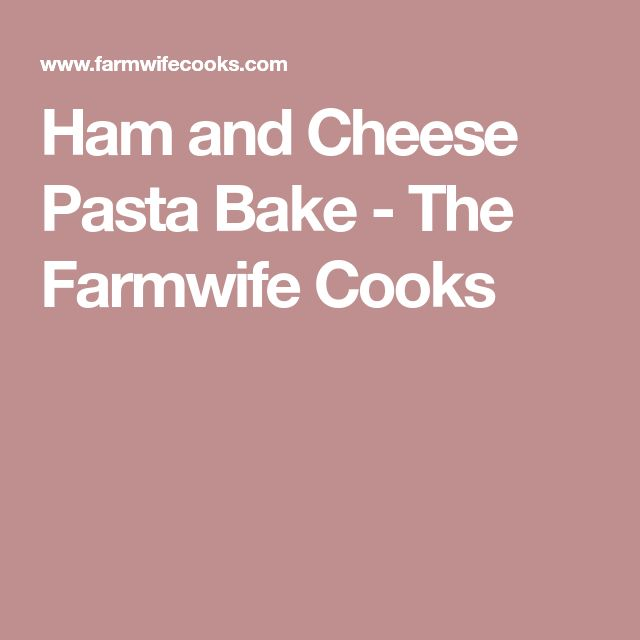 Ham and Cheese Pasta Bake - The Farmwife Cooks