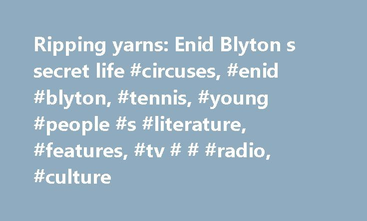 Ripping yarns: Enid Blyton s secret life #circuses, #enid #blyton, #tennis, #young #people #s #literature, #features, #tv # # #radio, #culture http://san-francisco.remmont.com/ripping-yarns-enid-blyton-s-secret-life-circuses-enid-blyton-tennis-young-people-s-literature-features-tv-radio-culture/  # Ripping yarns: Enid Blyton s secret life How positively ripping. Shooting has just started, in London and Surrey, for a movie about the life of Enid Blyton. And golly gosh, they've persuaded…