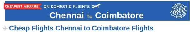 Chennai to Coimbatore Flights- Book your air tickets from Chennai to Coimbatore at the cheapest prices through Goibibo.com.  There are many airlines which provide connecting flight from Chennai to Coimbatore like Jetlite, Spicejet, Indigo etc. At Goibibo, check out the airfares, departure and arrival time of flights and get your air tickets booked from Chennai to Coimbatore.