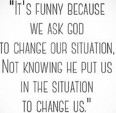 it's funny because we ask God to change our situation