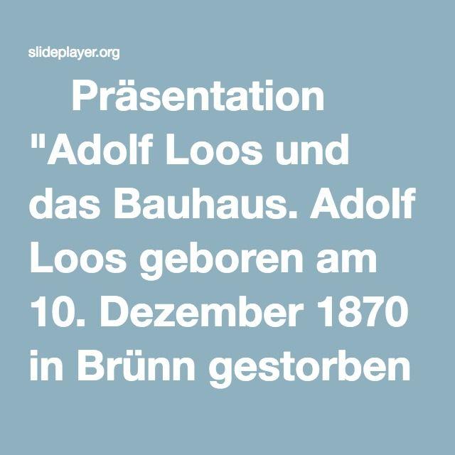 """⚡Präsentation """"Adolf Loos und das Bauhaus. Adolf Loos geboren am 10. Dezember 1870 in Brünn gestorben am 23. August 1933 in Kalksburg war 4-mal verheiratet war österreichischer."""""""