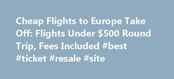Cheap Flights to Europe Take Off: Flights Under $500 Round Trip, Fees Included #best #ticket #resale #site http://tickets.remmont.com/cheap-flights-to-europe-take-off-flights-under-500-round-trip-fees-included-best-ticket-resale-site/  Cheap Flights to Europe Take Off: Flights Under $500 Round Trip, Fees Included Travelers who recall the 90s heyday of sub-$300 round trips to Europe (taxes included) haven t been (...Read More)