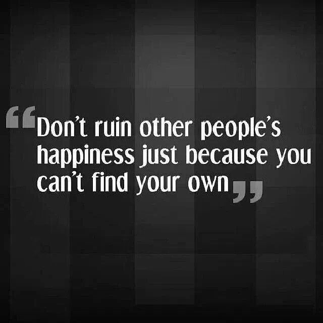 """Don't ruin other people's happiness just because you can't find your own."""