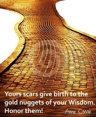 Your scars give birth to the gold nuggets of your Wisdom... Honor them!