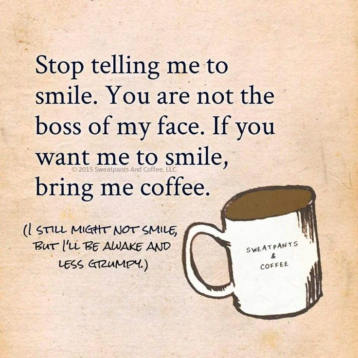Stop telling me to smile. You are not the boss of my face. If you want me to smile, bring me coffee. (I still might not smile, but I'll be awake and less grumpy.)