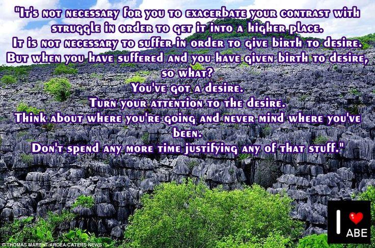 No es necesario agravar tu contraste con la lucha con el fin de ponerlo en un lugar más alto.  No es necesario sufrir con el fin de dar a luz un deseo.  Pero cuando has sufrido y has dado a luz al deseo, ¿qué importa?  Tienes un deseo.  Gira tu atención al deseo.  Piense acerca de a donde vas y no te importe a dónde has estado.  No gastes más tiempo justificando nada de eso.