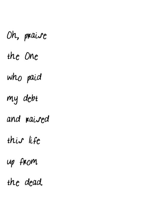 """""""O praise the one who paid my debt and raised this life up from the dead."""" Jesus Paid it All"""