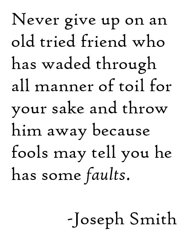 Never give up on an old tried friend who has waded through all manner of toil for your sake and throw him away because fools may tell you he has some faults.    -Joseph Smith