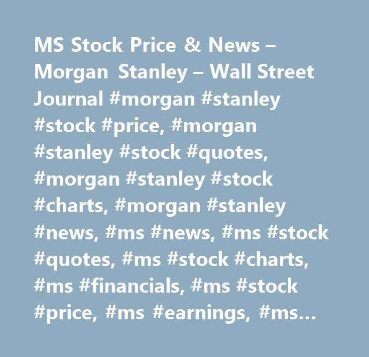 MS Stock Price & News – Morgan Stanley – Wall Street Journal #morgan #stanley #stock #price, #morgan #stanley #stock #quotes, #morgan #stanley #stock #charts, #morgan #stanley #news, #ms #news, #ms #stock #quotes, #ms #stock #charts, #ms #financials, #ms #stock #price, #ms #earnings, #ms #estimates, #ms #price #per #share, #ms #key #stock #data, #ms #shares, #ms #historical #stock #charts…