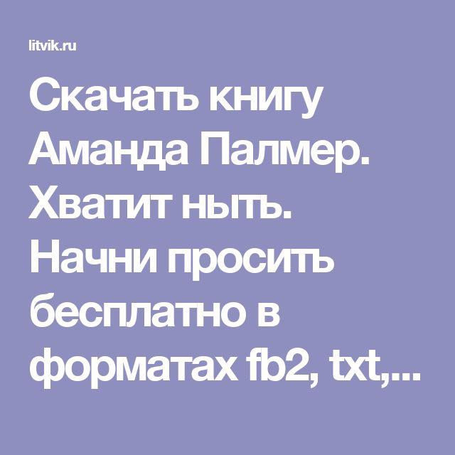 Скачать книгу Аманда Палмер. Хватит ныть. Начни просить бесплатно в форматах fb2, txt, epub, rtf, pdf