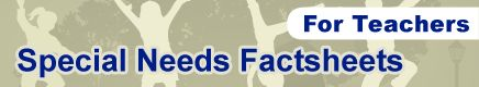 Special Needs Fact Sheets for Teachers