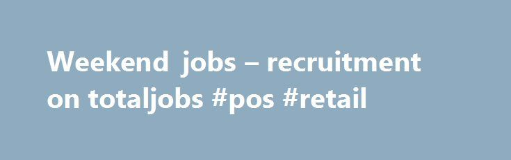 Weekend jobs – recruitment on totaljobs #pos #retail http://retail.remmont.com/weekend-jobs-recruitment-on-totaljobs-pos-retail/  #weekend retail jobs # Weekend jobs What: Warehouse Operatives – weekend shift Hours: […]