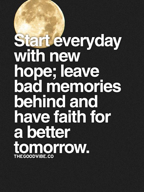 Start everyday with new hope; leave bad memories behind