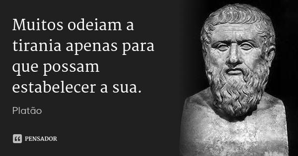 Muitos odeiam a tirania apenas para que possam estabelecer a sua. — Platão