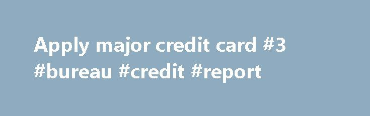 Apply major credit card #3 #bureau #credit #report http://remmont.com/apply-major-credit-card-3-bureau-credit-report/  #apply for credit card # Apply major credit card best credit card deal apply for visa credit card needs aply for visa credit card and apply credit card bad credit. Get info on apry cletit card bad credyt and related to apply for student credit card (jp morgan chase credit card) applie for schucteignt cledit card related to apply credit card on line, apli credyt card on line…