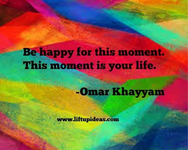 """""""Be happy for this moment.This moment is your life."""" -Omar Khayyam"""