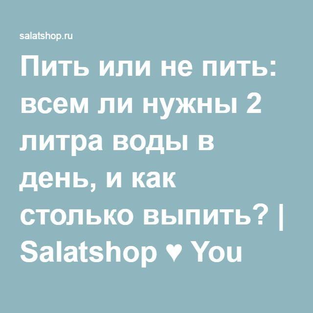 Пить или не пить: всем ли нужны 2 литра воды в день, и как столько выпить? | Salatshop ♥ You