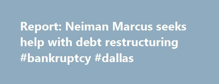Report: Neiman Marcus seeks help with debt restructuring #bankruptcy #dallas http://delaware.nef2.com/report-neiman-marcus-seeks-help-with-debt-restructuring-bankruptcy-dallas/  # Report: Neiman Marcus seeks help with debt restructuring Neiman Marcus has hired an investment banking firm to help it restructure its debt, but is in no immediate risk of bankruptcy, according to Reuters . The Dallas-based luxury retailer has hired Lazard Ltd. to help it shore up its balance sheet, sources told…