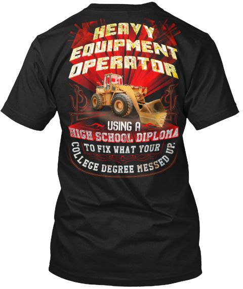 Heavy Equipment Operator Using A High School Diploma To Fix What Your College Degree Messed Up. Black T-Shirt Back