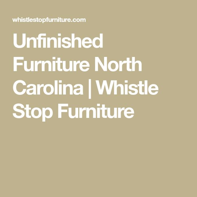 Unfinished Furniture North Carolina | Whistle Stop Furniture
