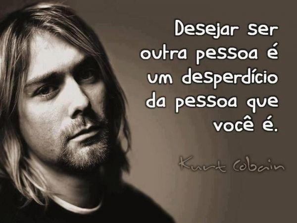 Desejar ser outra pessoa é um desperdício da pessoa que você é. - Kurt Cobain (Frases para Face)