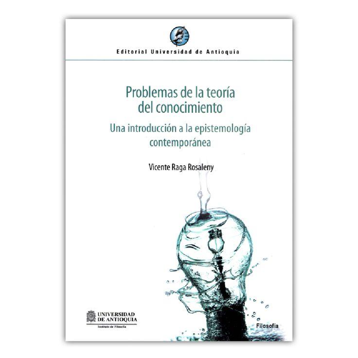 Problemas de la teoría del conocimiento. Una introducción a la epistemología contemporánea   – Vicente Raga Rosaleny – Editorial Universidad de Antioquia www.librosyeditores.com Editores y distribuidores.
