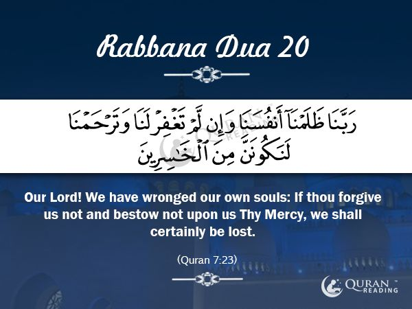 Rabbana Dua 20 Our Lord! We have wronged our own souls: If thou forgive us not and bestow not upon us Thy Mercy, we shall certainly be lost. [Quran 7:23]