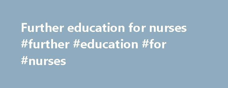 Further education for nurses #further #education #for #nurses http://hong-kong.remmont.com/further-education-for-nurses-further-education-for-nurses/  # Nurse Adult nurse Nursing degree apprenticeships are being developed in 2017. Health Careers have information about all nurse training, including nursing degree apprenticeships. 2. Skills required excellent organisational and time management skills good practical skills the ability to inspire confidence and trust in people the ability to…