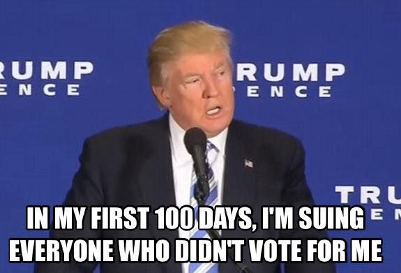In my first 100 days, I'm suing everyone one who didn't vote for me. Trump's first 100 days.
