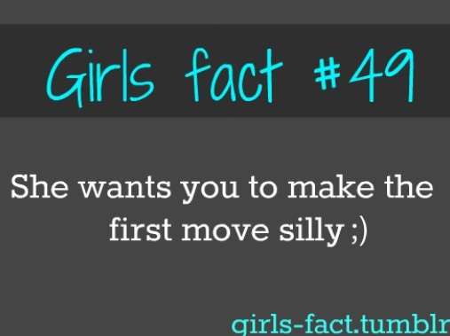 Girls fact #49 she wants you to make the first move silly :)